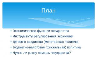 ПланЭкономические функции государстваИнструменты регулирования экономикиДенежно-