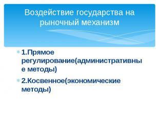 Воздействие государства на рыночный механизм1.Прямое регулирование(административ