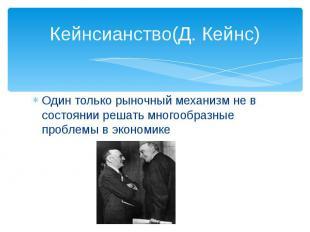 Кейнсианство(Д. Кейнс)Один только рыночный механизм не в состоянии решать многоо