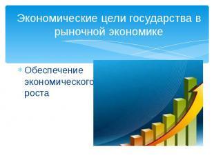Экономические цели государства в рыночной экономикеОбеспечение экономического ро