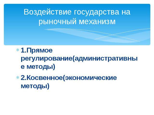 Воздействие государства на рыночный механизм1.Прямое регулирование(административные методы)2.Косвенное(экономические методы)