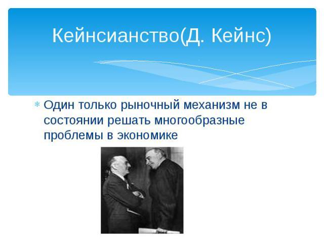 Кейнсианство(Д. Кейнс)Один только рыночный механизм не в состоянии решать многообразные проблемы в экономике