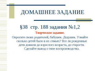 ДОМАШНЕЕ ЗАДАНИЕ §38 стр. 188 задания №1,2Творческое задание.Опросите своих роди