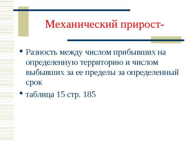 Механический прирост- Разность между числом прибывших на определенную территорию и числом выбывших за ее пределы за определенный сроктаблица 15 стр. 185