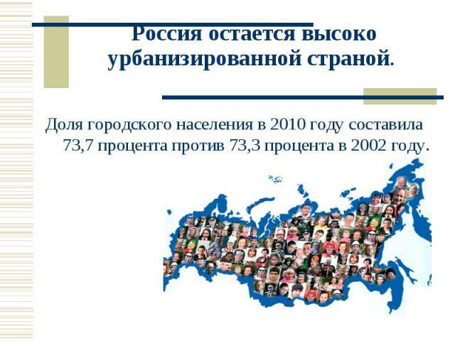 Россия остается высоко урбанизированной страной. Доля городского населения в 2010 году составила 73,7 процента против 73,3 процента в 2002 году.
