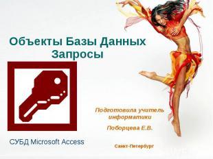 Объекты Базы Данных. Запросы СУБД Microsoft Access Подготовила учитель информати