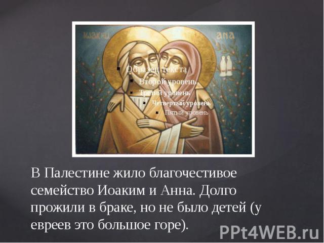 В Палестине жило благочестивое семейство Иоаким и Анна. Долго прожили в браке, но не было детей (у евреев это большое горе).