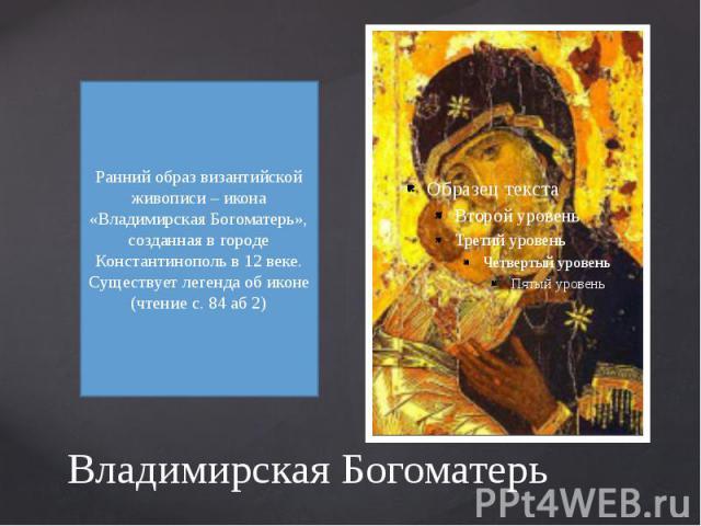 Владимирская Богоматерь Ранний образ византийской живописи – икона «Владимирская Богоматерь», созданная в городе Константинополь в 12 веке.Существует легенда об иконе (чтение с. 84 аб 2)