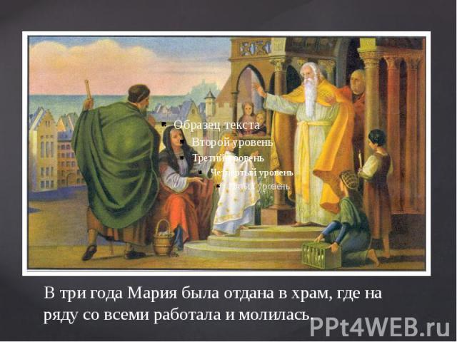 В три года Мария была отдана в храм, где на ряду со всеми работала и молилась.