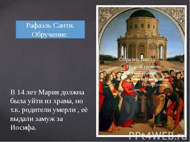 В 14 лет Мария должна была уйти из храма, но т.к. родители умерли , её выдали замуж за Иосифа.