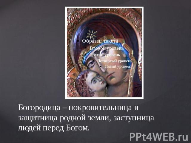 Богородица – покровительница и защитница родной земли, заступница людей перед Богом.