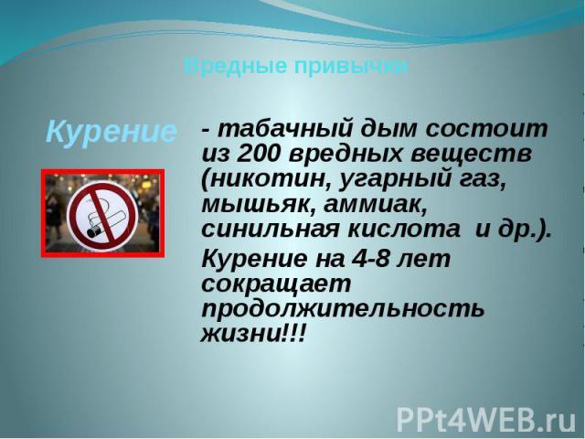 Вредные привычки Курение - табачный дым состоит из 200 вредных веществ (никотин, угарный газ, мышьяк, аммиак, синильная кислота и др.). Курение на 4-8 лет сокращает продолжительность жизни!!!