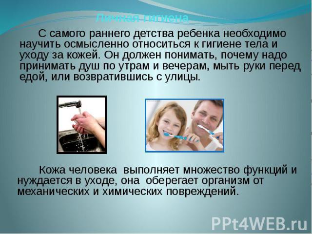 Личная гигиена С самого раннего детства ребенка необходимо научить осмысленно относиться к гигиене тела и уходу за кожей. Он должен понимать, почему надо принимать душ по утрам и вечерам, мыть руки перед едой, или возвратившись с улицы. Кожа человек…