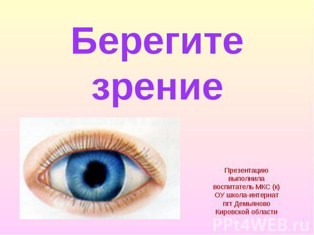 Берегите зрение Презентацию выполнила воспитатель МКС (к) ОУ школа-интернат пгт Демьяново Кировской области