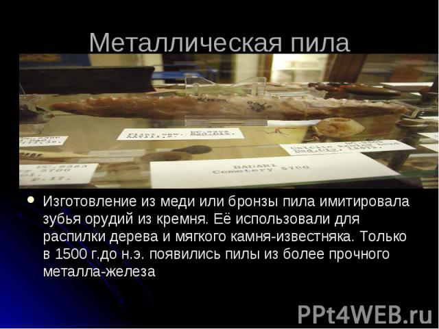 Металлическая пила Изготовление из меди или бронзы пила имитировала зубья орудий из кремня. Её использовали для распилки дерева и мягкого камня-известняка. Только в 1500 г.до н.э. появились пилы из более прочного металла-железа