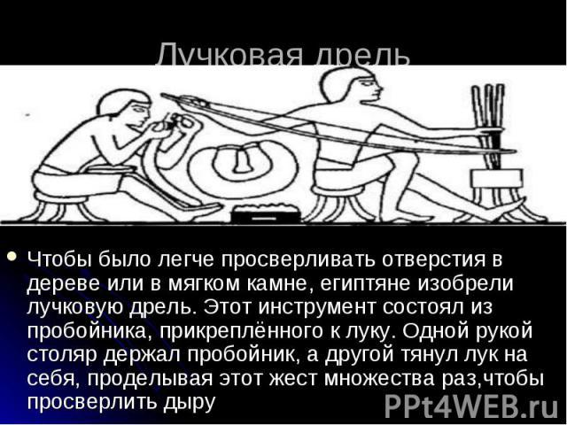 Лучковая дрель Чтобы было легче просверливать отверстия в дереве или в мягком камне, египтяне изобрели лучковую дрель. Этот инструмент состоял из пробойника, прикреплённого к луку. Одной рукой столяр держал пробойник, а другой тянул лук на себя, про…