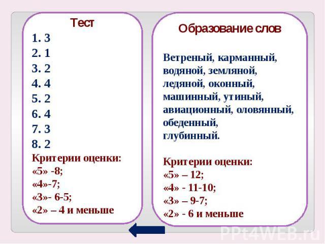 Тест1. 32. 13. 24. 45. 26. 47. 38. 2Критерии оценки:«5» -8;«4»-7;«3»- 6-5;«2» – 4 и меньше Образование словВетреный, карманный,водяной, земляной,ледяной, оконный,машинный, утиный, авиационный, оловянный, обеденный,глубинный.Критерии оценки:«5» – 12;…