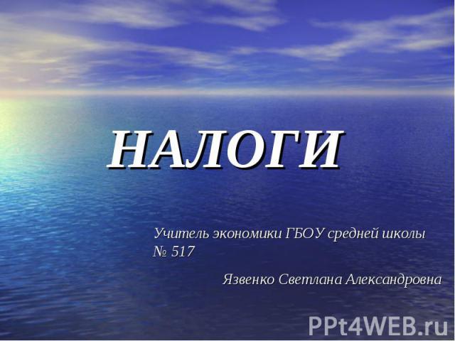 НАЛОГИ Учитель экономики ГБОУ средней школы № 517 Язвенко Светлана Александровна