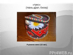 «туес» (ткань-драп, бисер)Рынкова анна (13 лет).