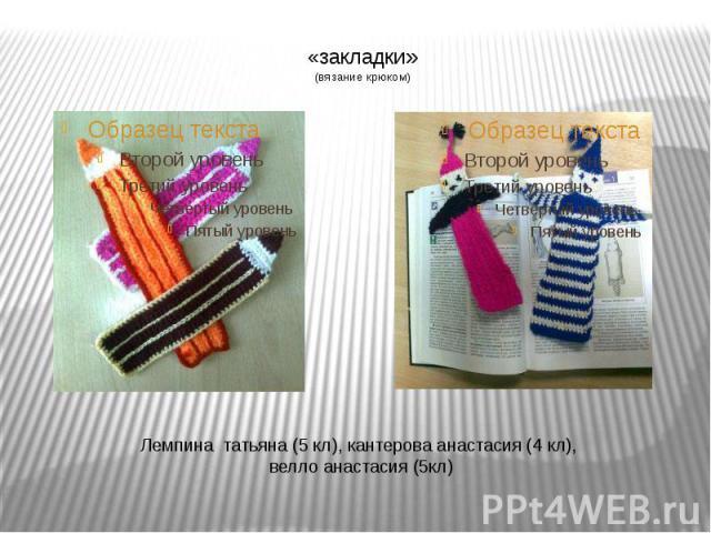 «закладки»(вязание крюком) Лемпина татьяна (5 кл), кантерова анастасия (4 кл), велло анастасия (5кл)