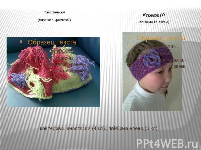 «шапочка»(вязание крючком) «повязка»(вязание крючком) кантерова анастасия (4 кл), тайбина елена (3 кл)
