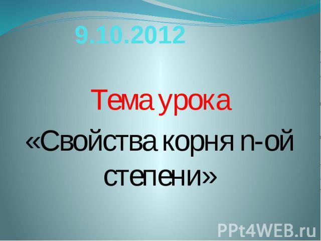 9.10.2012 Тема урока«Свойства корня n-ой степени»