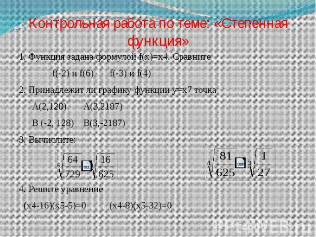 Контрольная работа по теме: «Степенная функция» 1. Функция задана формулой f(x)=x4. Сравните f(-2) и f(6)f(-3) и f(4)2. Принадлежит ли графику функции y=x7 точкаA(2,128)A(3,2187)B (-2, 128)B(3,-2187)3. Вычислите: 4. Решите уравнение (x4-16)(x5-5)=0(…