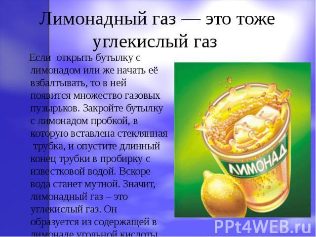 Лимонадный газ — это тоже углекислый газ Если открыть бутылку с лимонадом или же начать её взбалтывать, то в ней появится множество газовых пузырьков. Закройте бутылку с лимонадом пробкой, в которую вставлена стеклянная трубка, и опустите длинный ко…