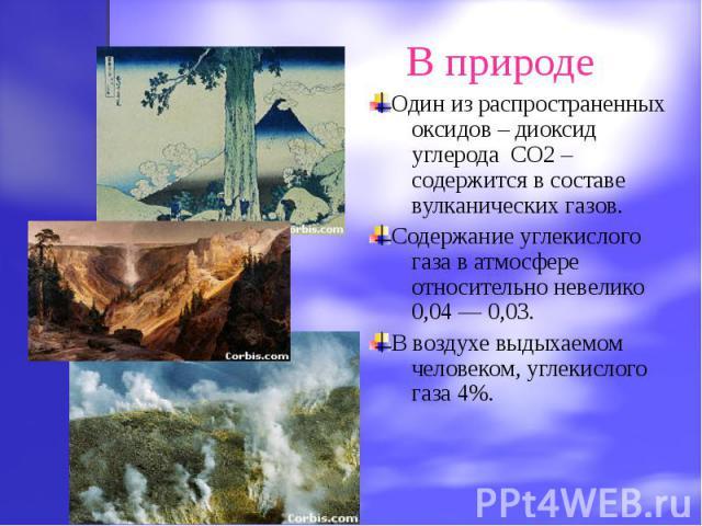 Один из распространенных оксидов – диоксид углерода CO2 – содержится в составе вулканических газов.Содержание углекислого газа в атмосфере относительно невелико 0,04 — 0,03.В воздухе выдыхаемом человеком, углекислого газа 4%.