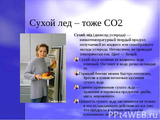 Cухой лед – тоже CO2 Сухой лёд (диоксид углерода) — низкотемпературный твердый продукт, получаемый из жидкого или газообразного оксида углерода. Нетоксичен, не проводит электрически ток. Цвет — белый.Сухой лед в отличие от водяного льда плотный. Он …