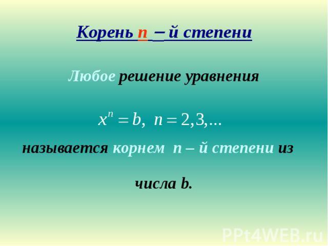 Корень n й степени Любое решение уравненияназывается корнем n – й степени из числа b.