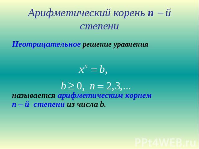 Арифметический корень n й степени Неотрицательное решение уравнения называется арифметическим корнем n – й степени из числа b.