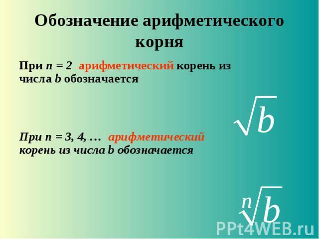 Обозначение арифметического корня При n = 2 арифметический корень из числа b обозначается При n = 3, 4, … арифметический корень из числа b обозначается