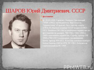 ШАРОВ Юрий Дмитриевич. СССР фехтование.(р. 22.04.1939, Саратов). Окончил Смоленс
