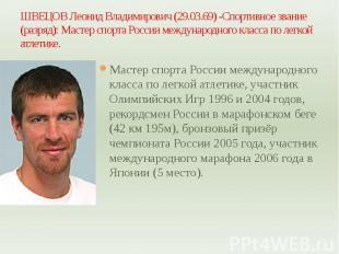 ШВЕЦОВ Леонид Владимирович (29.03.69) -Спортивное звание (разряд): Мастер спорта