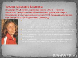 Татьяна Васильевна Казанкина (17 декабря 1951, Петровск, Саратовская область, СС