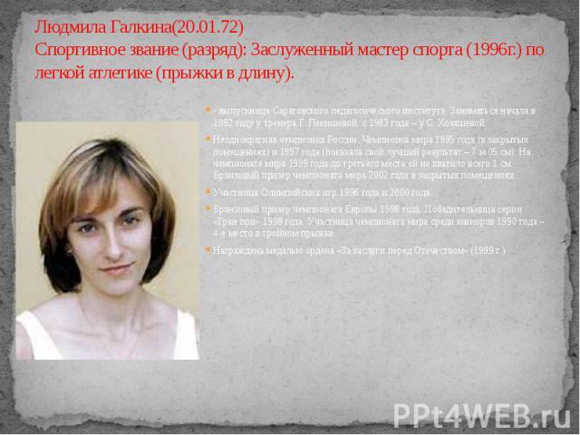 Людмила Галкина(20.01.72) Спортивное звание (разряд): Заслуженный мастер спорта (1996г.) по легкой атлетике (прыжки в длину).