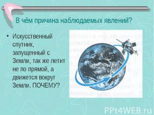 В чём причина наблюдаемых явлений? Искусственный спутник, запущенный с Земли, та