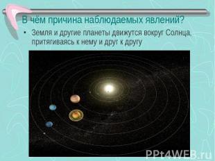 В чём причина наблюдаемых явлений? Земля и другие планеты движутся вокруг Солнца