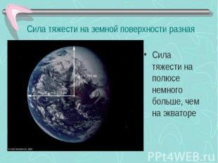 Сила тяжести на земной поверхности разная Сила тяжести на полюсе немного больше,