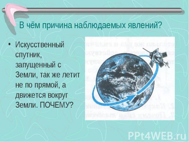 В чём причина наблюдаемых явлений? Искусственный спутник, запущенный с Земли, так же летит не по прямой, а движется вокруг Земли. ПОЧЕМУ?
