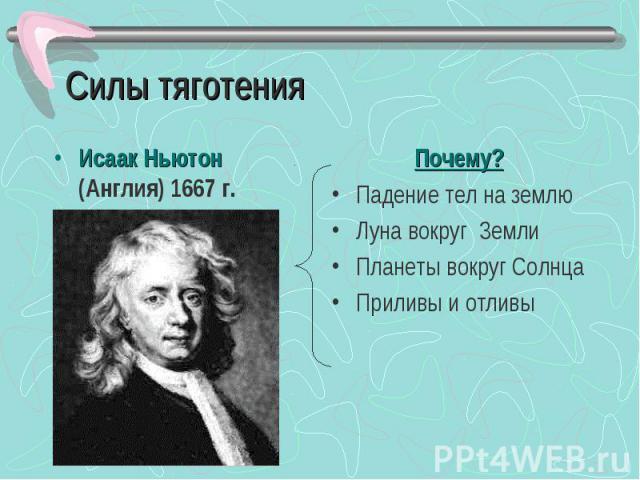 Силы тяготения Исаак Ньютон (Англия) 1667 г. Почему?Падение тел на землюЛуна вокруг ЗемлиПланеты вокруг СолнцаПриливы и отливы
