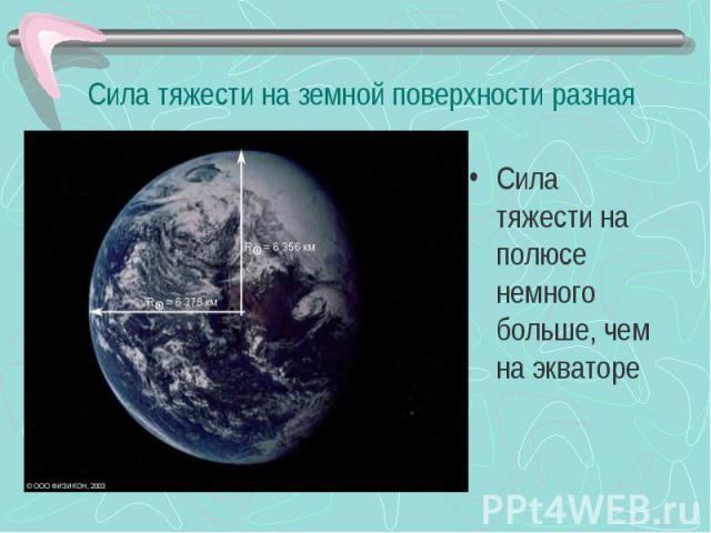 Сила тяжести на земной поверхности разная Сила тяжести на полюсе немного больше, чем на экваторе