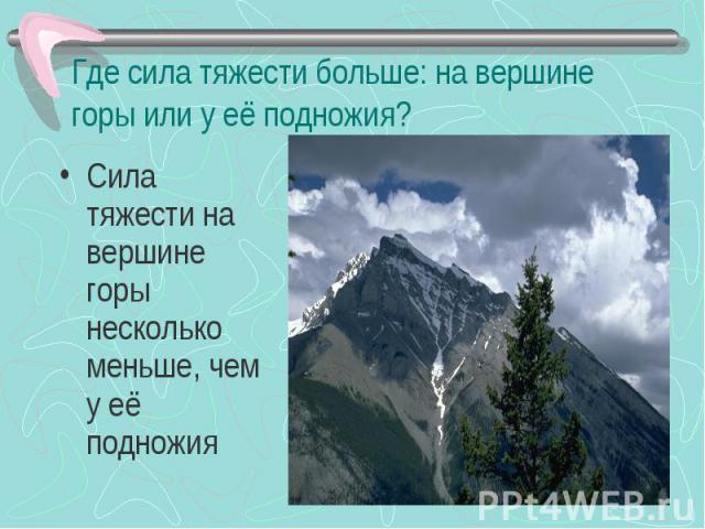 Где сила тяжести больше: на вершине горы или у её подножия? Сила тяжести на вершине горы несколько меньше, чем у её подножия