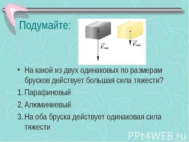 На какой из двух одинаковых по размерам брусков действует большая сила тяжести?ПарафиновыйАлюминиевыйНа оба бруска действует одинаковая сила тяжести