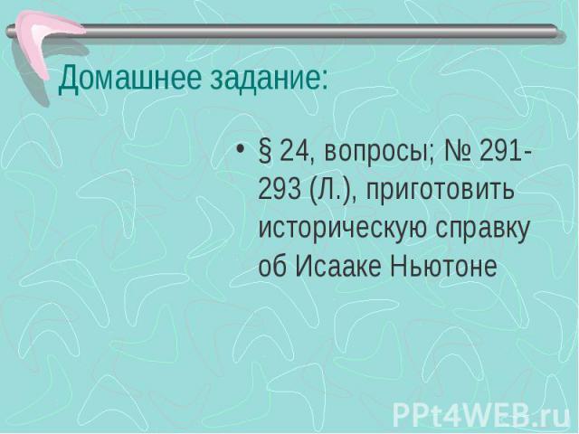 Домашнее задание: § 24, вопросы; № 291-293 (Л.), приготовить историческую справку об Исааке Ньютоне