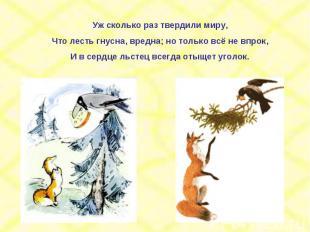 Уж сколько раз твердили миру,Что лесть гнусна, вредна; но только всё не впрок,И