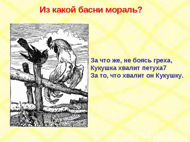 Из какой басни мораль? За что же, не боясь греха,Кукушка хвалит петуха7За то, что хвалит он Кукушку.
