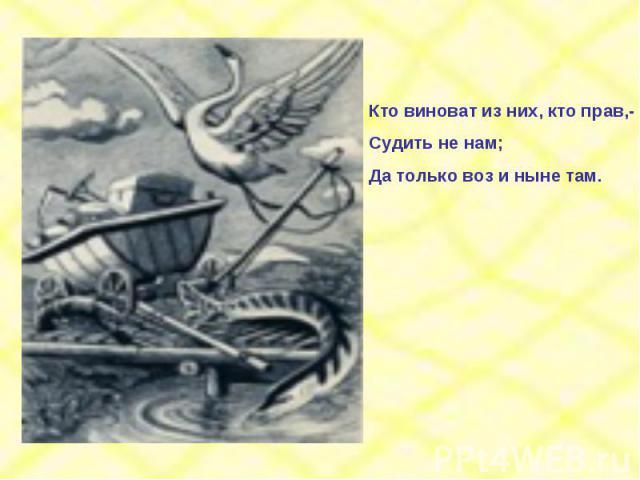Кто виноват из них, кто прав,-Судить не нам;Да только воз и ныне там.