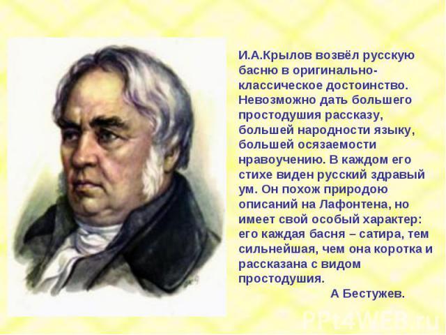 И.А.Крылов возвёл русскую басню в оригинально-классическое достоинство. Невозможно дать большего простодушия рассказу, большей народности языку, большей осязаемости нравоучению. В каждом его стихе виден русский здравый ум. Он похож природою описаний…